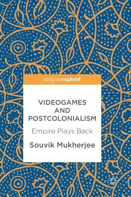Videogames and Postcolonialism: Empire Plays Back - Mukherjee, Souvik