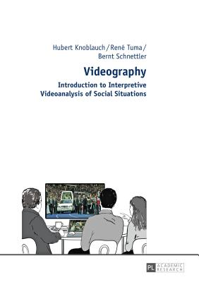 Videography: Introduction to Interpretive Videoanalysis of Social Situations - Knoblauch, Hubert, and Tuma, Rene, and Schnettler, Bernt