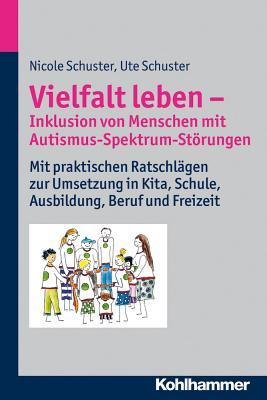 Vielfalt Leben - Inklusion Von Menschen Mit Autismus-Spektrum-Storungen: Mit Praktischen Ratschlagen Zur Umsetzung in Kita, Schule, Ausbildung, Beruf Und Freizeit - Schuster, Nicole, and Schuster, Ute