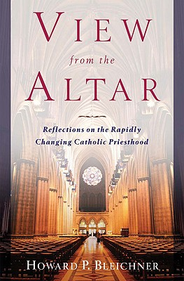 View from the Altar: Reflections on the Rapidly Changing Catholic Priesthood - Bleichner, Howard