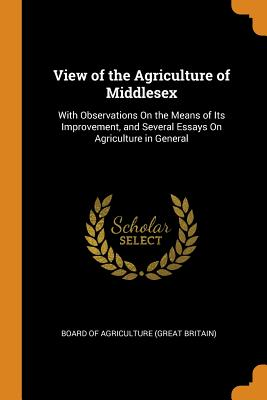 View of the Agriculture of Middlesex: With Observations on the Means of Its Improvement, and Several Essays on Agriculture in General - Board of Agriculture (Great Britain) (Creator)