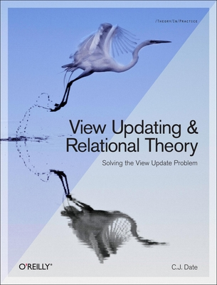 View Updating and Relational Theory: Solving the View Update Problem - Date, Chris J