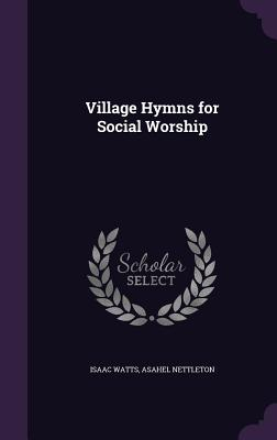 Village Hymns for Social Worship - Watts, Isaac, and Nettleton, Asahel