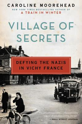 Village of Secrets: Defying the Nazis in Vichy France - Moorehead, Caroline