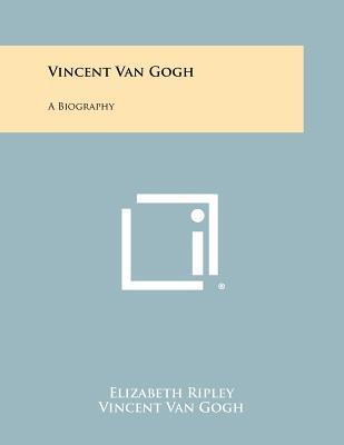 Vincent Van Gogh: A Biography - Ripley, Elizabeth (Editor)