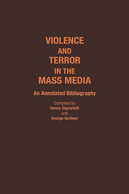 Violence and Terror in the Mass Media: An Annotated Bibliography - Gerbner, George, and Signorielli, Nancy