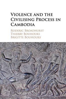 Violence and the Civilising Process in Cambodia - Broadhurst, Roderic, and Bouhours, Thierry, and Bouhours, Brigitte