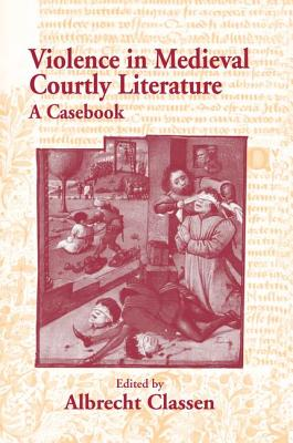 Violence in Medieval Courtly Literature: A Casebook - Classen, Albrecht