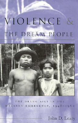 Violence & the Dream People: The Orang Asli in the Malayan Emergency, 1948-1960 - Leary, John