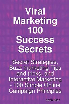 Viral Marketing 100 Success Secrets- Secret Strategies, Buzz Marketing Tips and Tricks, and Interactive Marketing: 100 Simple Online Campaign Principl - Allen, Kevin