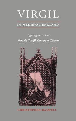 Virgil in Medieval England: Figuring The Aeneid from the Twelfth Century to Chaucer - Baswell, Christopher