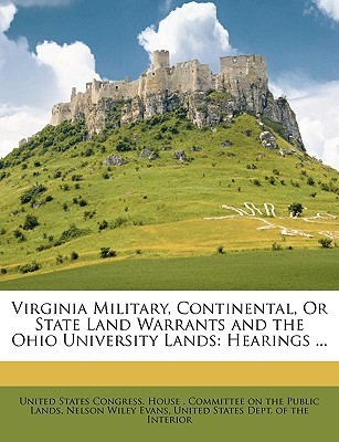 Virginia Military, Continental, or State Land Warrants and the Ohio University Lands: Hearings ... - United States Congress House Committe, States Congress House Committe (Creator)