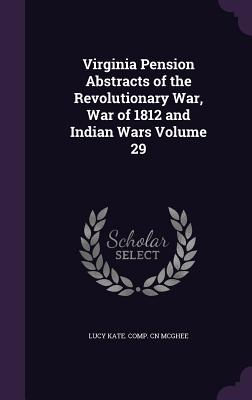 Virginia Pension Abstracts of the Revolutionary War, War of 1812 and Indian Wars Volume 29 - McGhee, Lucy Kate Comp Cn