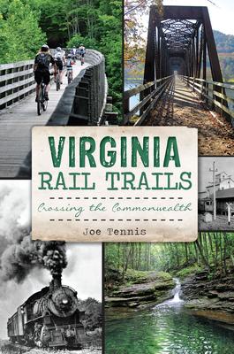 Virginia Rail Trails: Crossing the Commonwealth - Tennis, Joe