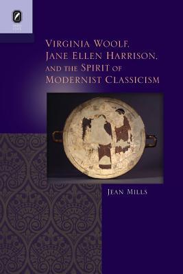 Virginia Woolf, Jane Ellen Harrison, and the Spirit of Modernist Classicism - Mills, Jean