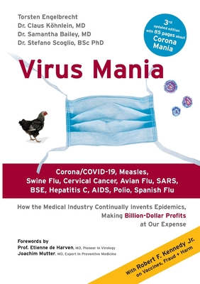 Virus Mania: Corona/COVID-19, Measles, Swine Flu, Cervical Cancer, Avian Flu, SARS, BSE, Hepatitis C, AIDS, Polio, Spanish Flu. How the Medical Industry Continually Invents Epidemics, Making Billion-Dollar Profits At Our Expense - Engelbrecht, Torsten, and Köhnlein, Claus, and Bailey, Samantha