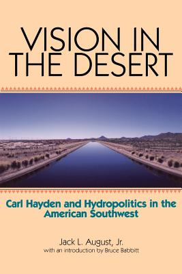 Vision in the Desert: Carl Hayden and Hydropolitics in the American Southwest - August, Jack L Jr, and Babbitt, Bruce E (Introduction by)