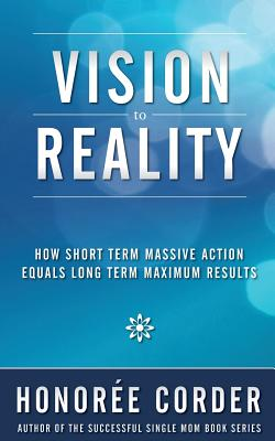 Vision to Reality: How Short Term Massive Action Equals Long Term Maximum Results - Corder, Honoree, and Fenton, Richard (Foreword by)