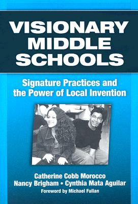 Visionary Middle Schools: Signature Practices and the Power of Local Invention - Morocco, Catherine Cobb, and Brigham, Nancy, and Aguilar, Cynthia Mata