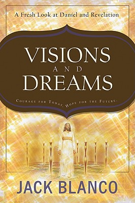 Visions and Dreams: Courage for Today, Hope for the Future: A Fresh Look at Daniel and Revelation - Blanco, Jack J
