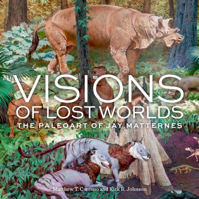 Visions of Lost Worlds: The Paleo Art of Jay Matternes - Carrano, Matthew T., and Johnson, Kirk R.