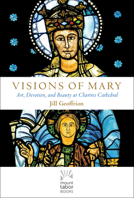Visions of Mary: Art, Devotion, and Beauty at Chartres Cathedral - Geoffrion, Jill Kimberly Hartwell, Rev.