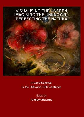 Visualising the Unseen, Imagining the Unknown, Perfecting the Natural: Art and Science in the 18th and 19th Centuries - Graciano, Andrew (Editor)