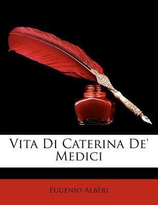 Vita Di Caterina de' Medici - Albri, Eugenio, and Alberi, Eugenio