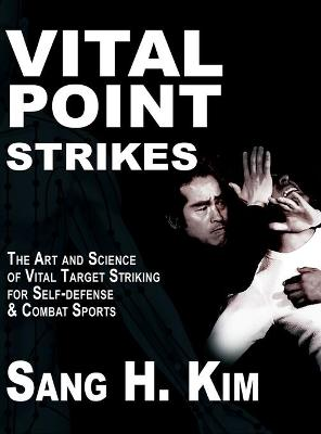 Vital Point Strikes: The Art & Science of Striking Vital Targets for Self-Defense and Combat Sports - Kim, Sang H