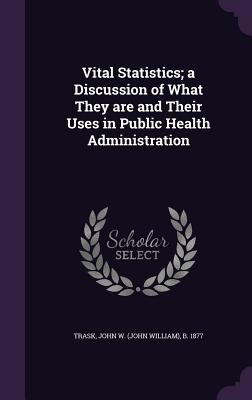 Vital Statistics; A Discussion of What They Are and Their Uses in Public Health Administration - Trask, John W (John William) B 1877 (Creator)