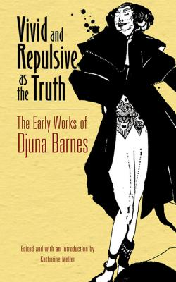 Vivid and Repulsive as the Truth: The Early Works of Djuna Barnes - Barnes, Djuna, and Maller, Katharine (Editor)