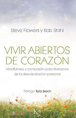 Vivir Abiertos de Corazon: Mindfulness y Compasion Para Liberarnos de La Desvalorizacion Personal - Flowers, Steve, and Stahl, Bob, PhD, and Brach, Tara, PH.D. (Prologue by)