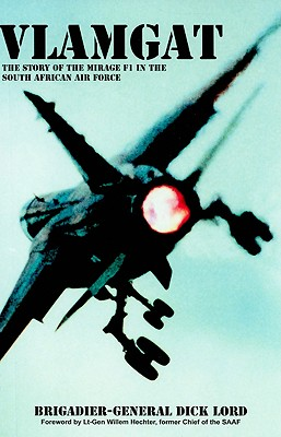 Vlamgat: The Story of the Mirage F1 in the South African Air Force - Lord, Dick, Brigadier