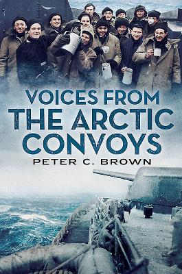 Voices from the Arctic Convoys - Brown, Peter C.