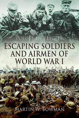 Voices in Flight: Escaping Soldiers and Airmen of World War I - Bowman, Martin W.