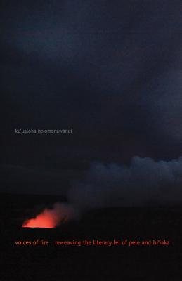 Voices of Fire: Reweaving the Literary Lei of Pele and Hi'iaka - Ho'omanawanui, Ku'ualoha