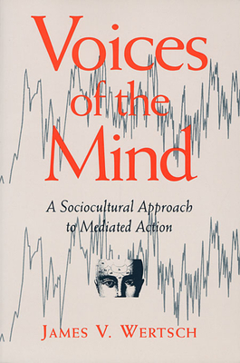 Voices of the Mind: Sociocultural Approach to Mediated Action - Wertsch, James V