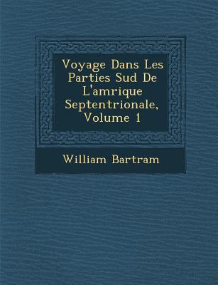 Voyage Dans Les Parties Sud de L'Am Rique Septentrionale, Volume 1 - Bartram, William