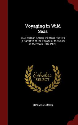 Voyaging in Wild Seas: Or, a Woman Among the Head Hunters (a Narrative of the Voyage of the Snark in the Years 1907-1909) - London, Charmian