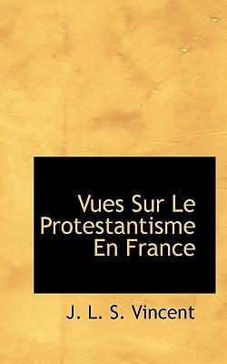 Vues Sur Le Protestantisme En France - S Vincent, J L