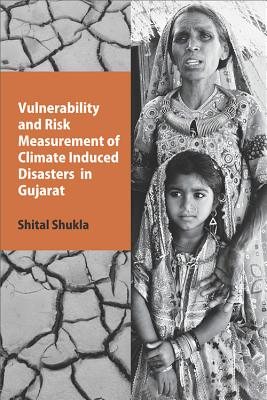 Vulnerability and Risk Measurement of Climate Induced Disasters in Gujarat - Shukla, Shital