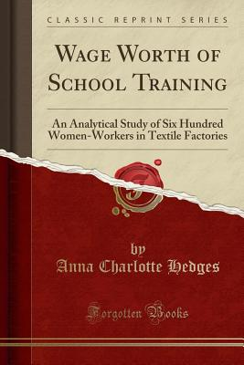 Wage Worth of School Training: An Analytical Study of Six Hundred Women-Workers in Textile Factories (Classic Reprint) - Hedges, Anna Charlotte