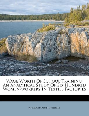 Wage Worth of School Training: An Analytical Study of Six Hundred Women-Workers in Textile Factories - Hedges, Anna Charlotte