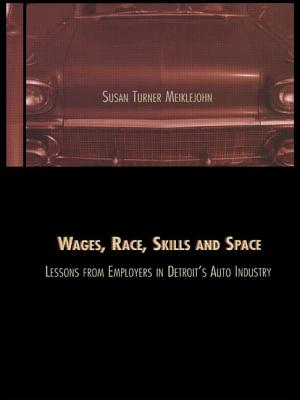 Wages, Race, Skills and Space: Lessons from Employers in Detroit's Auto Industry: Lessons from Employers in Detroit's Auto Industry - Meiklejohn, Susan Turner, and Turner, Meiklejo, and Turner Meiklejohn, Susan