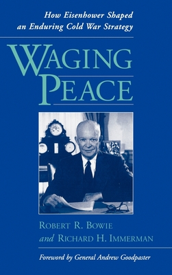 Waging Peace: How Eisenhower Shaped an Enduring Cold War Strategy - Bowie, Robert R, and Immerman, Richard H