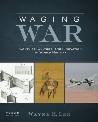 Waging War: Conflict, Culture, and Innovation in World History - Lee, Wayne E