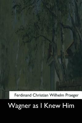 Wagner as I Knew Him - Praeger, Ferdinand Christian Wilhelm