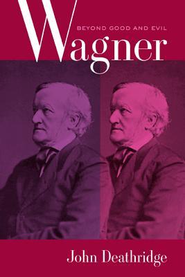 Wagner Beyond Good and Evil - Deathridge, John