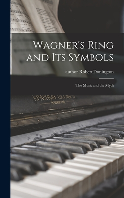 Wagner's Ring and Its Symbols: the Music and the Myth - Donington, Robert Author (Creator)