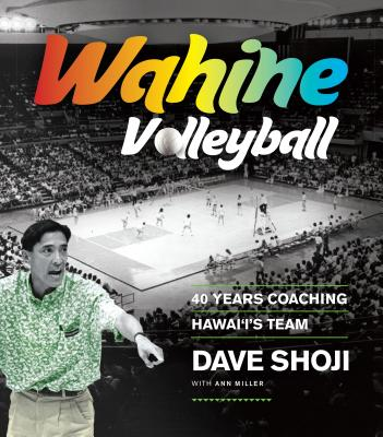 Wahine Volleyball: 40 Years Coaching Hawaii's Team - Shoji, Dave, and Miller, Ann